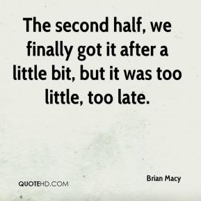 Brian Macy - The second half, we finally got it after a little bit, but it was too little, too late.