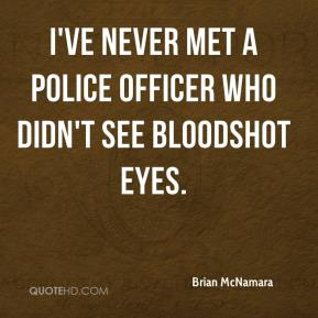 Brian McNamara - I've never met a police officer who didn't see bloodshot eyes.
