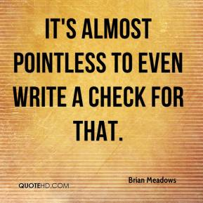 Brian Meadows - It's almost pointless to even write a check for that.