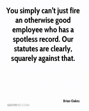 Brian Oakes - You simply can't just fire an otherwise good employee who has a spotless record. Our statutes are clearly, squarely against that.