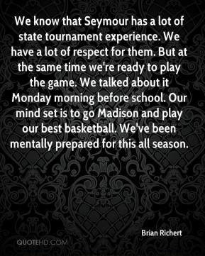 Brian Richert - We know that Seymour has a lot of state tournament experience. We have a lot of respect for them. But at the same time we're ready to play the game. We talked about it Monday morning before school. Our mind set is to go Madison and play our best basketball. We've been mentally prepared for this all season.