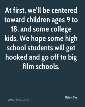 Brian Sky - At first, we'll be centered toward children ages 9 to 18, and some college kids. We hope some high school students will get hooked and go off to big film schools.