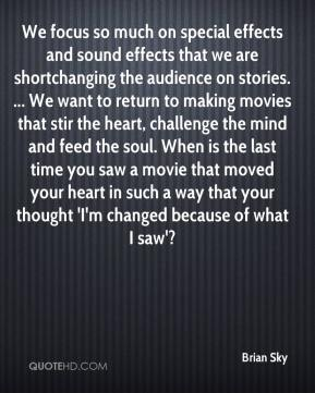 Brian Sky - We focus so much on special effects and sound effects that we are shortchanging the audience on stories. ... We want to return to making movies that stir the heart, challenge the mind and feed the soul. When is the last time you saw a movie that moved your heart in such a way that your thought 'I'm changed because of what I saw'?