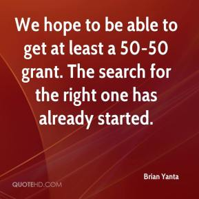 Brian Yanta - We hope to be able to get at least a 50-50 grant. The search for the right one has already started.