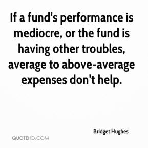 If a fund's performance is mediocre, or the fund is having other troubles, average to above-average expenses don't help.