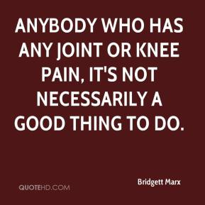 Bridgett Marx - Anybody who has any joint or knee pain, it's not necessarily a good thing to do.