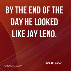 Brion O'Connor - by the end of the day he looked like Jay Leno.