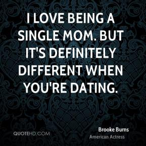 Brooke Burns - I love being a single mom. But it's definitely different when you're dating.