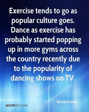 Brooke Correia - Exercise tends to go as popular culture goes. Dance as exercise has probably started popping up in more gyms across the country recently due to the popularity of dancing shows on TV.