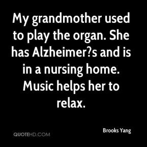 Brooks Yang - My grandmother used to play the organ. She has Alzheimer?s and is in a nursing home. Music helps her to relax.