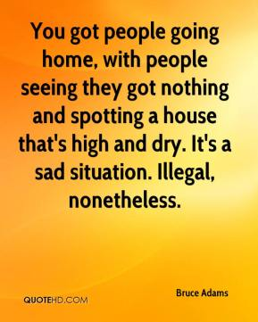 Bruce Adams - You got people going home, with people seeing they got nothing and spotting a house that's high and dry. It's a sad situation. Illegal, nonetheless.