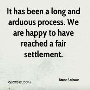 Bruce Barbour - It has been a long and arduous process. We are happy to have reached a fair settlement.