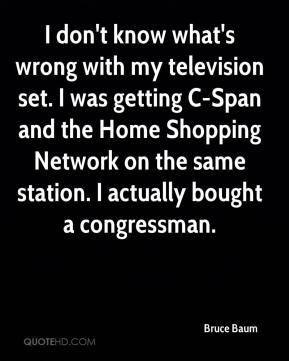 Bruce Baum - I don't know what's wrong with my television set. I was getting C-Span and the Home Shopping Network on the same station. I actually bought a congressman.