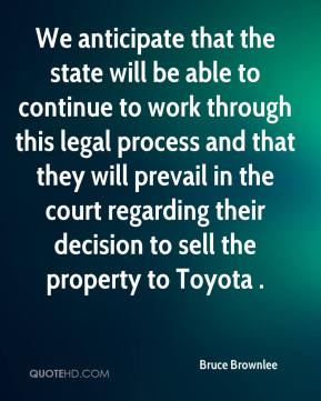 Bruce Brownlee - We anticipate that the state will be able to continue to work through this legal process and that they will prevail in the court regarding their decision to sell the property to Toyota .