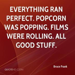 Bruce Frank - Everything ran perfect. Popcorn was popping. Films were rolling. All good stuff.