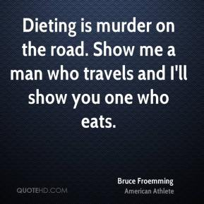 Bruce Froemming - Dieting is murder on the road. Show me a man who travels and I'll show you one who eats.