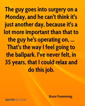 Bruce Froemming - The guy goes into surgery on a Monday, and he can't think it's just another day, because it's a lot more important than that to the guy he's operating on, ... That's the way I feel going to the ballpark. I've never felt, in 35 years, that I could relax and do this job.