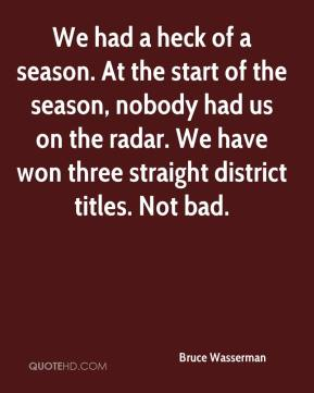 Bruce Wasserman - We had a heck of a season. At the start of the season, nobody had us on the radar. We have won three straight district titles. Not bad.