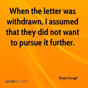 Bryan Crough - When the letter was withdrawn, I assumed that they did not want to pursue it further.