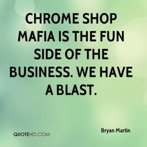 Bryan Martin - Chrome Shop Mafia is the fun side of the business. We have a blast.