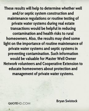 Bryan Swistock - These results will help to determine whether well and/or septic system construction and maintenance regulations or routine testing of private water systems during real estate transactions would be helpful in reducing contamination and health risks to rural homeowners. Also, the results may shed some light on the importance of routine maintenance of private water systems and septic systems in preventing contamination. Such information would be valuable for Master Well Owner Network volunteers and Cooperative Extension to educate homeowners about protection and management of private water systems.
