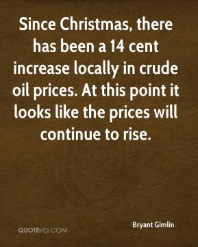 Bryant Gimlin - Since Christmas, there has been a 14 cent increase locally in crude oil prices. At this point it looks like the prices will continue to rise.