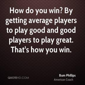 How do you win? By getting average players to play good and good players to play great. That's how you win.