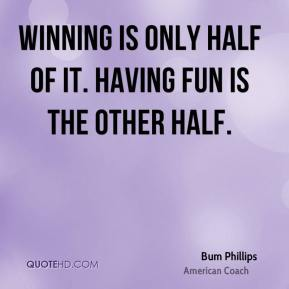 Winning is only half of it. Having fun is the other half.