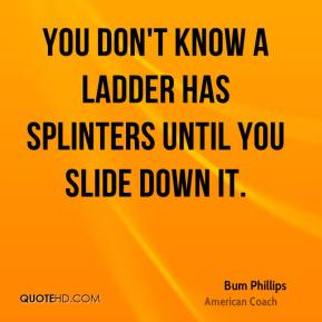 You don't know a ladder has splinters until you slide down it.