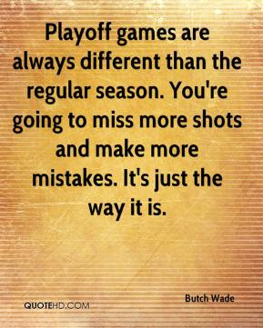 Butch Wade - Playoff games are always different than the regular season. You're going to miss more shots and make more mistakes. It's just the way it is.