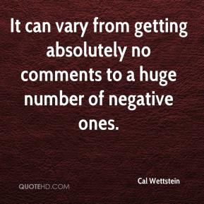 Cal Wettstein - It can vary from getting absolutely no comments to a huge number of negative ones.