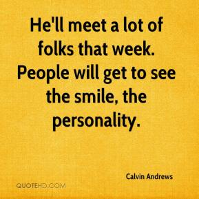 Calvin Andrews - He'll meet a lot of folks that week. People will get to see the smile, the personality.
