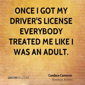 Candace Cameron - Once I got my driver's license everybody treated me like I was an adult.