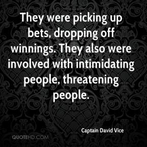 Captain David Vice - They were picking up bets, dropping off winnings. They also were involved with intimidating people, threatening people.