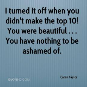 Caren Taylor - I turned it off when you didn't make the top 10! You were beautiful . . . You have nothing to be ashamed of.