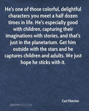 Carl Fletcher - He's one of those colorful, delightful characters you meet a half dozen times in life. He's especially good with children, capturing their imaginations with stories, and that's just in the planetarium. Get him outside with the stars and he captures children and adults. We just hope he sticks with it.