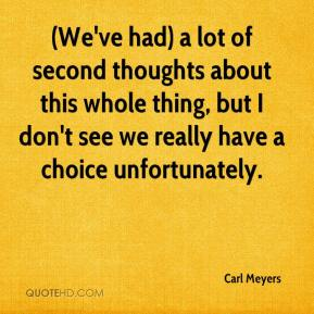 Carl Meyers - (We've had) a lot of second thoughts about this whole thing, but I don't see we really have a choice unfortunately.