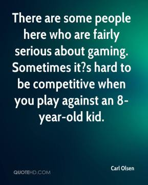 Carl Olsen - There are some people here who are fairly serious about gaming. Sometimes it?s hard to be competitive when you play against an 8-year-old kid.