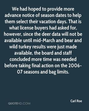 Carl Roe - We had hoped to provide more advance notice of season dates to help them select their vacation days. That is what license buyers had asked for, however, since the deer data will not be available until mid-March and bear and wild turkey results were just made available, the board and staff concluded more time was needed before taking final action on the 2006-07 seasons and bag limits.