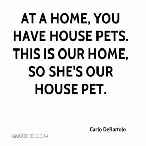 Carlo DeBartolo - At a home, you have house pets. This is our home, so she's our house pet.