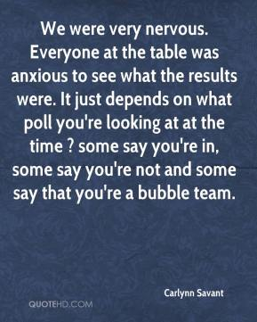 Carlynn Savant - We were very nervous. Everyone at the table was anxious to see what the results were. It just depends on what poll you're looking at at the time ? some say you're in, some say you're not and some say that you're a bubble team.