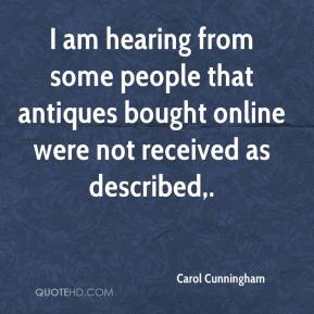 Carol Cunningham - I am hearing from some people that antiques bought online were not received as described.