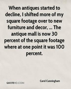 Carol Cunningham - When antiques started to decline, I shifted more of my square footage over to new furniture and decor, ... The antique mall is now 30 percent of the square footage where at one point it was 100 percent.