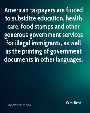 Carol Reed - American taxpayers are forced to subsidize education, health care, food stamps and other generous government services for illegal immigrants, as well as the printing of government documents in other languages.