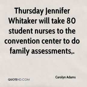 Carolyn Adams - Thursday Jennifer Whitaker will take 80 student nurses to the convention center to do family assessments.