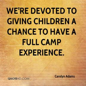 Carolyn Adams - We're devoted to giving children a chance to have a full camp experience.