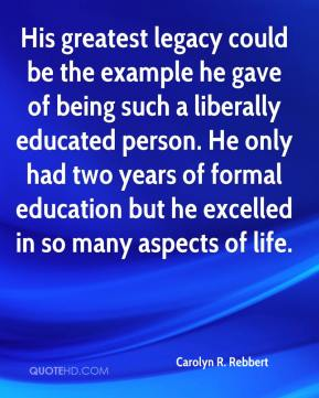 Carolyn R. Rebbert - His greatest legacy could be the example he gave of being such a liberally educated person. He only had two years of formal education but he excelled in so many aspects of life.