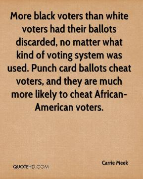 Carrie Meek - More black voters than white voters had their ballots discarded, no matter what kind of voting system was used. Punch card ballots cheat voters, and they are much more likely to cheat African-American voters.