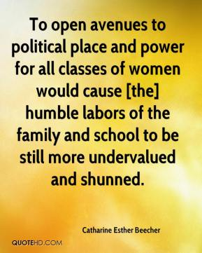 Catharine Esther Beecher - To open avenues to political place and power for all classes of women would cause [the] humble labors of the family and school to be still more undervalued and shunned.