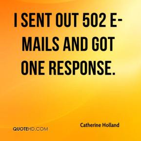 Catherine Holland - I sent out 502 e-mails and got one response.